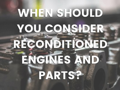 When should you consider reconditioned engines and parts?